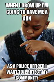 when i grow up im going to have me a gun as a police office - Succesful Black Mans son