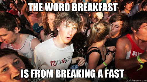 the word breakfast is from breaking a fast - Sudden Clarity Clarence