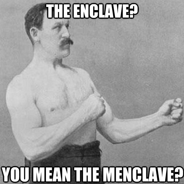the enclave you mean the menclave - overly manly man