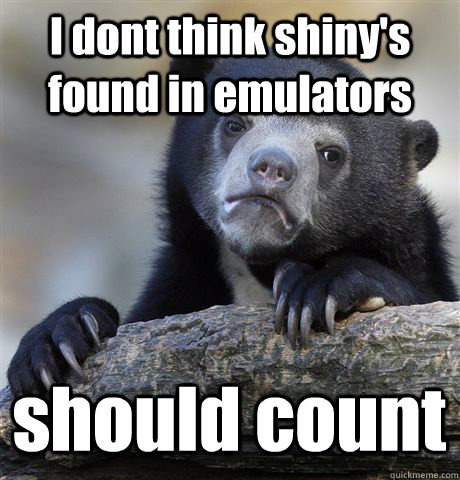 i dont think shinys found in emulators should count - Confession Bear