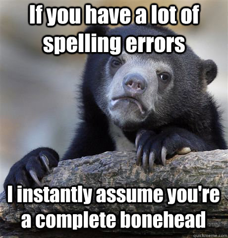 if you have a lot of spelling errors i instantly assume you - Confession Bear