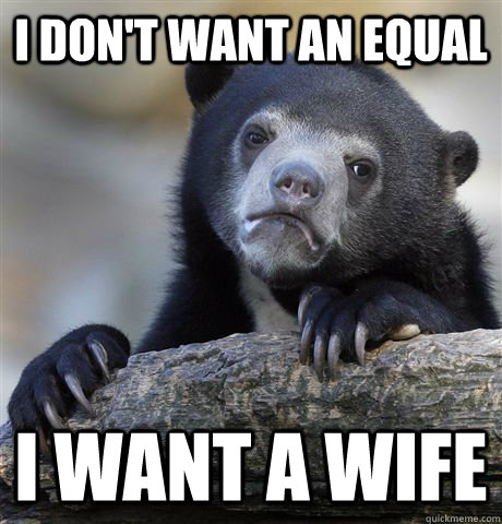 i dont want an equal i want a wife - confessionbear