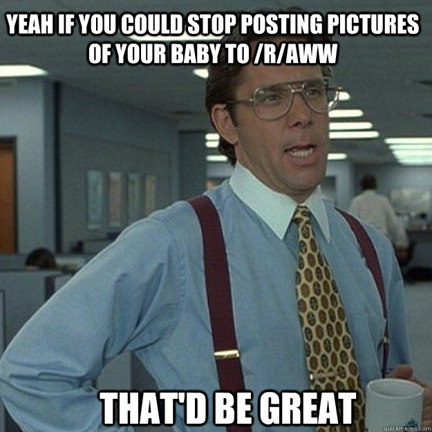 yeah if you could stop posting pictures of your baby to ra - Thatd Be Great