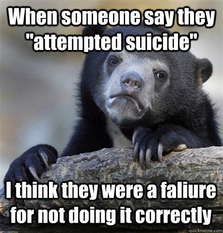 when someone say they attempted suicide i think they were  - Confession Bear