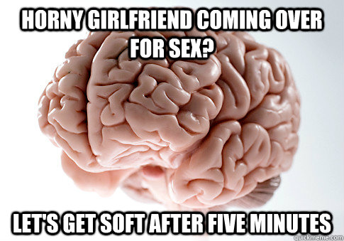 horny girlfriend coming over for sex lets get soft after f - Scumbag Brain