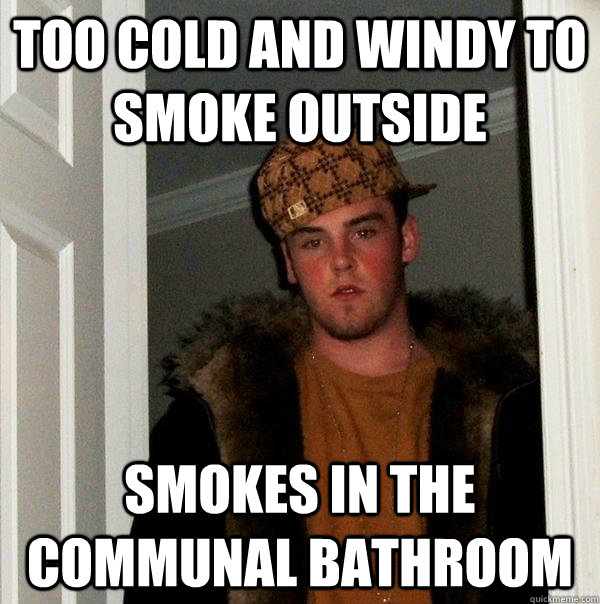 too cold and windy to smoke outside smokes in the communal b - Scumbag Steve