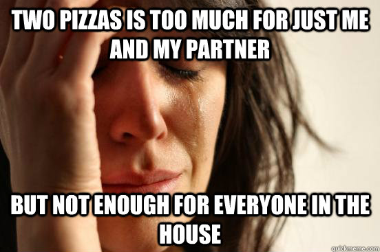 two pizzas is too much for just me and my partner but not en - First World Problems