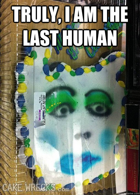 truly i am the last human  - Cassandra Cake