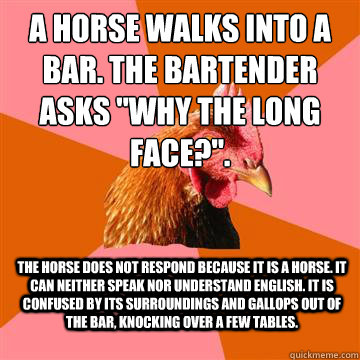 a horse walks into a bar the bartender asks why the long f - Anti-Joke Chicken