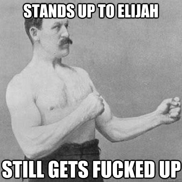 stands up to elijah still gets fucked up - overly manly man