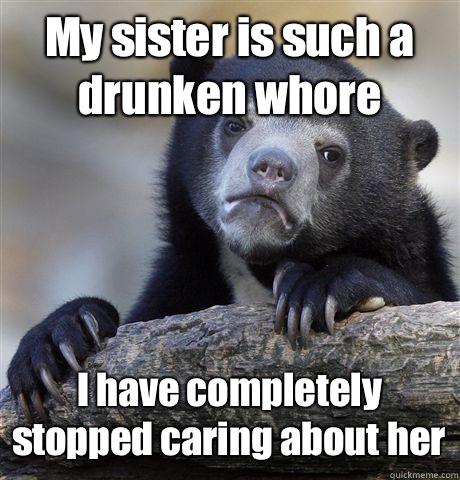 My sister is such a drunken whore I have completely stopped  - Confession Bear