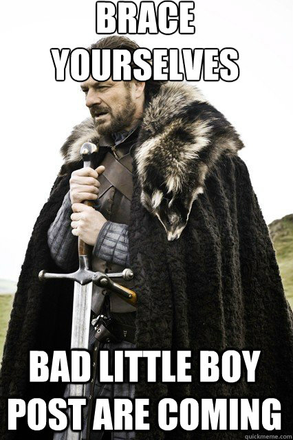 brace yourselves bad little boy post are coming - braceyourself