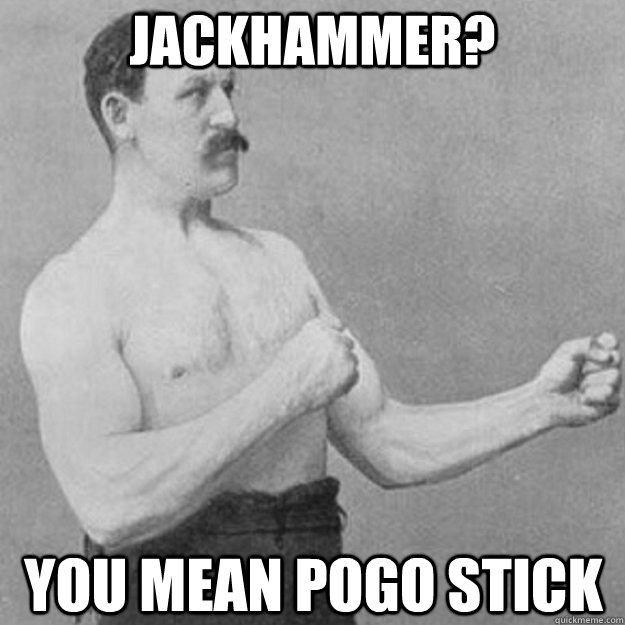 jackhammer you mean pogo stick - overly manly man