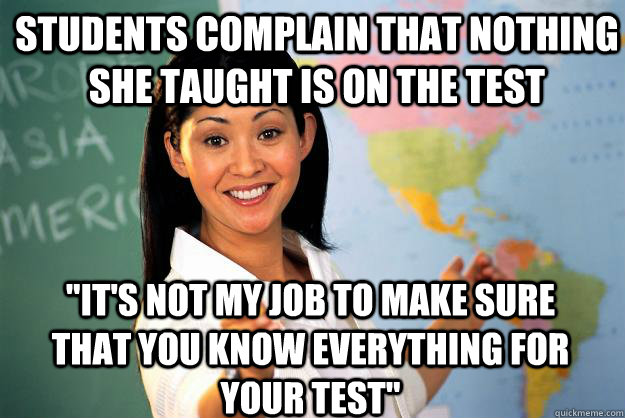 students complain that nothing she taught is on the test it - Unhelpful High School Teacher