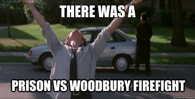 there was a prison vs woodbury firefight - There Was A Firefight