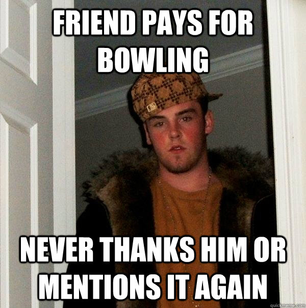 friend pays for bowling never thanks him or mentions it agai - Scumbag Steve