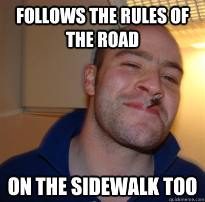 follows the rules of the road on the sidewalk too - GoodGuyGreg