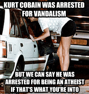 kurt cobain was arrested for vandalism but we can say he was - Karma Whore