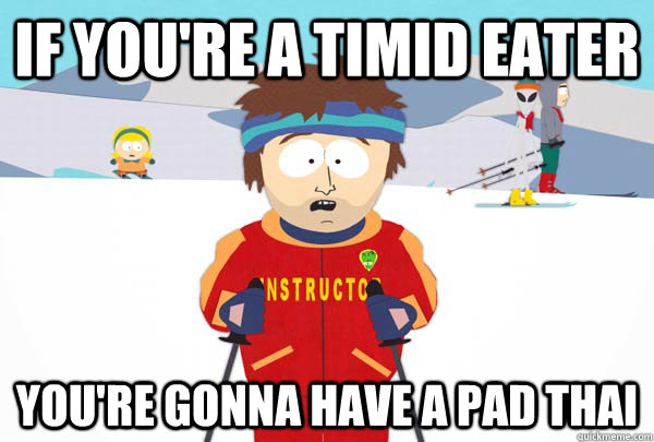 if youre a timid eater youre gonna have a pad thai - Super Cool Ski Instructor