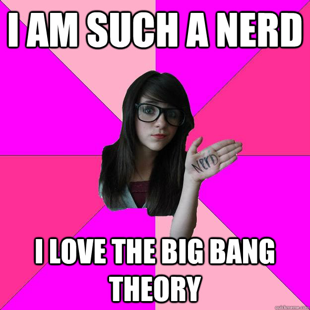 i am such a nerd i love the big bang theory - Idiot Nerd Girl