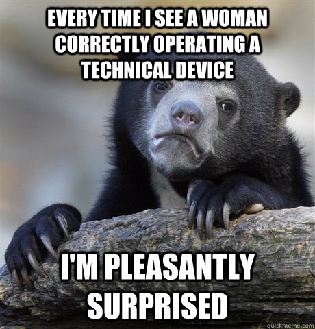 every time i see a woman correctly operating a technical dev - confessionbear