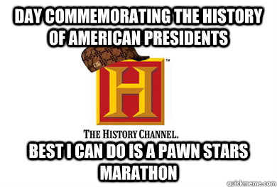 day commemorating the history of american presidents best i - Scumbag History Channel