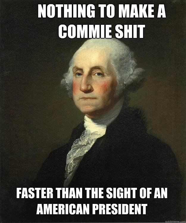 nothing to make a commie shit faster than the sight of an am - George Washington