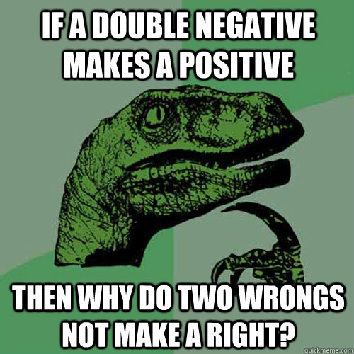 if a double negative makes a positive then why do two wrongs - Philosoraptor