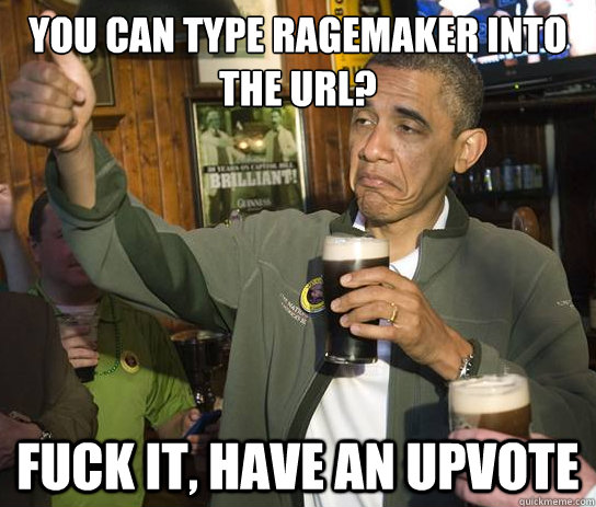 you can type ragemaker into the url fuck it have an upvote - Upvoting Obama
