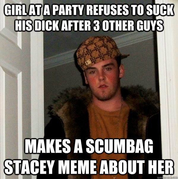 girl at a party refuses to suck his dick after 3 other guys  - Scumbag Steve