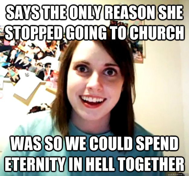 says the only reason she stopped going to church was so we c - Overly Attached Girlfriend