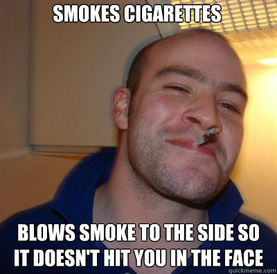 smokes cigarettes blows smoke to the side so it doesnt hit  - Goodguy Greg Shitting