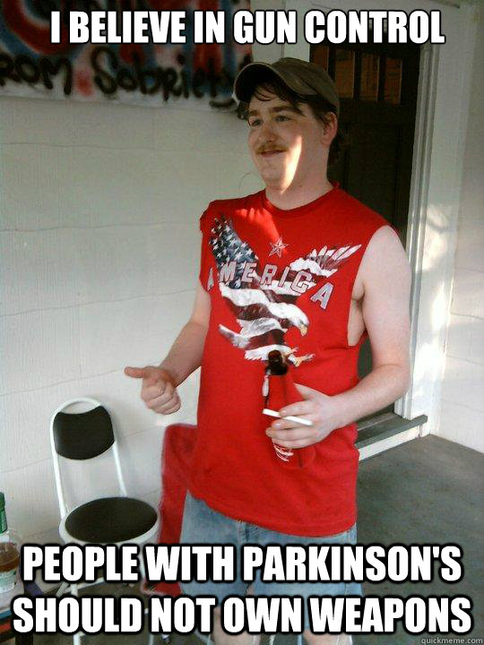 i believe in gun control people with parkinsons should not  - Redneck Randal