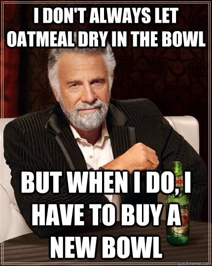 i dont always let oatmeal dry in the bowl but when i do i  - The Most Interesting Man In The World