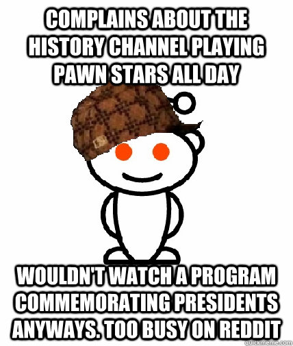 complains about the history channel playing pawn stars all d - Scumbag Redditor