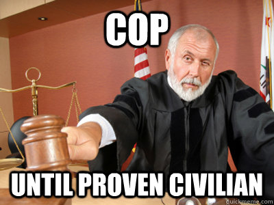 cop until proven civilian - Judge