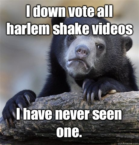 I down vote all harlem shake videos I have never seen one - Confession Bear