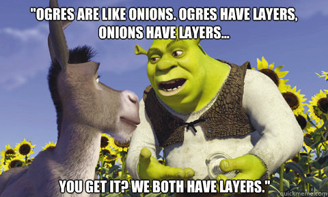 Ogres are like onions. Ogres have layers, onions have layers... you get it? We both have layers.