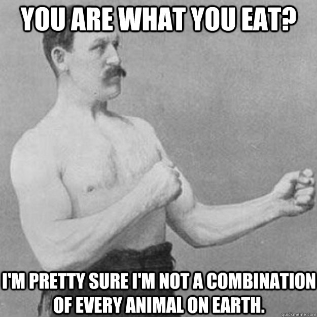 you are what you eat im pretty sure im not a combination  - overly manly man