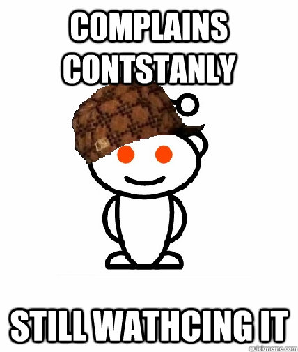 complains contstanly still wathcing it - Scumbag Redditor