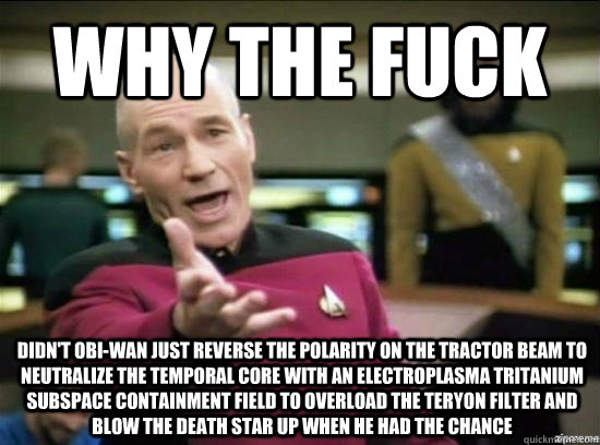 why the fuck didnt obiwan just reverse the polarity on the - why the fuck picard
