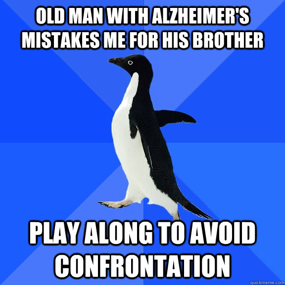 old man with alzheimers mistakes me for his brother play al - Socially Awkward Penguin