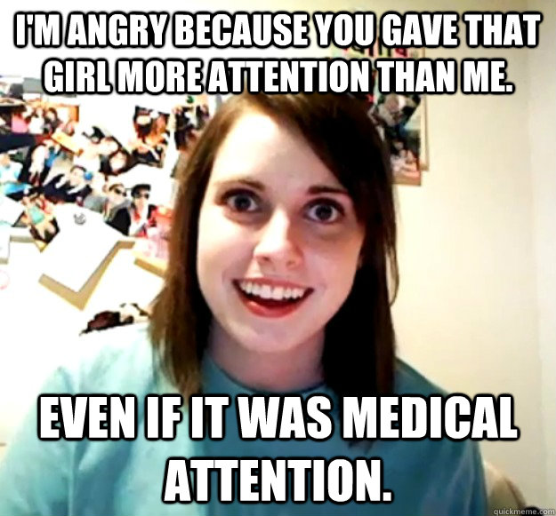 im angry because you gave that girl more attention than me - Overly Attached Girlfriend