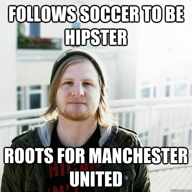 follows soccer to be hipster roots for manchester united - scumbaghipster