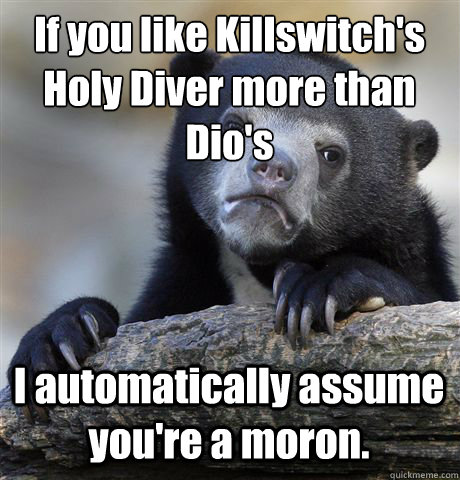 if you like killswitchs holy diver more than dios i automa - Confession Bear