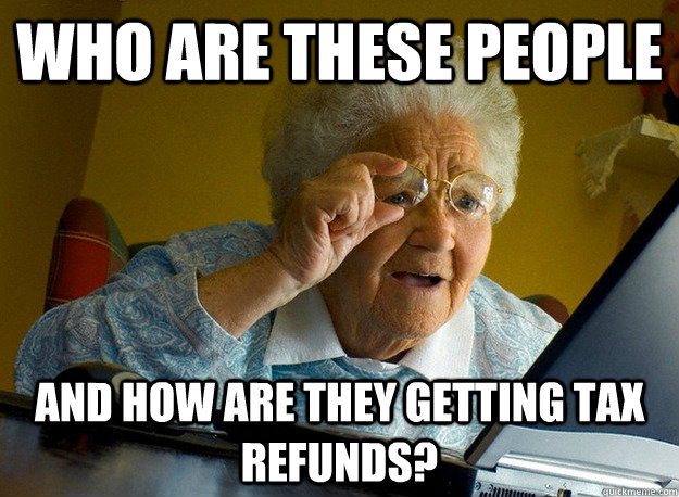 who are these people and how are they getting tax refunds - Grandma finds the Internet