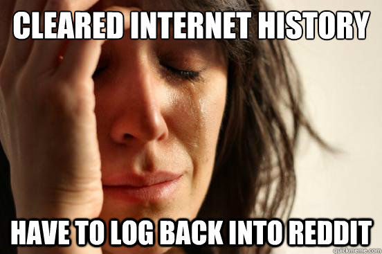 cleared internet history have to log back into reddit - First World Problems