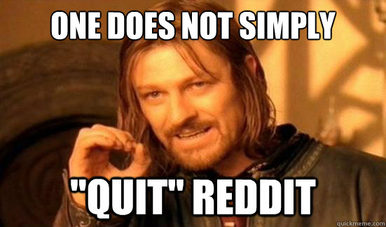 one does not simply quit reddit - Boromir