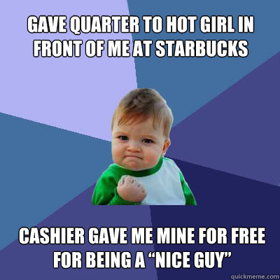 gave quarter to hot girl in front of me at starbucks cashie - Success Baby