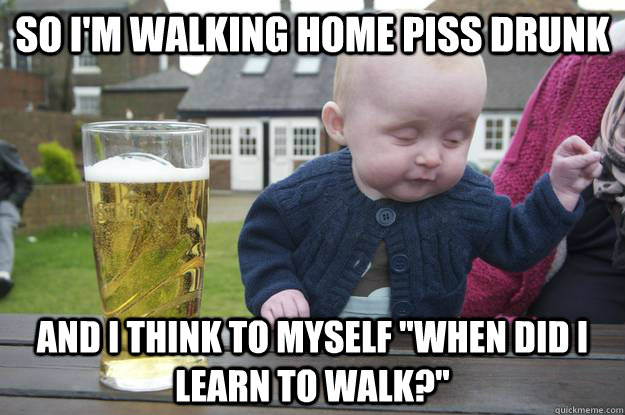 so im walking home piss drunk and i think to myself when d - drunk baby